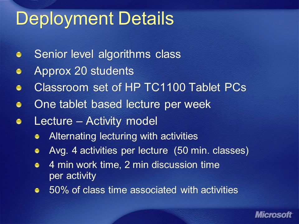 Deployment Details Senior level algorithms class Approx 20 students Classroom set of HP TC1100 Tablet PCs One tablet based lecture per week Lecture – Activity model Alternating lecturing with activities Avg.