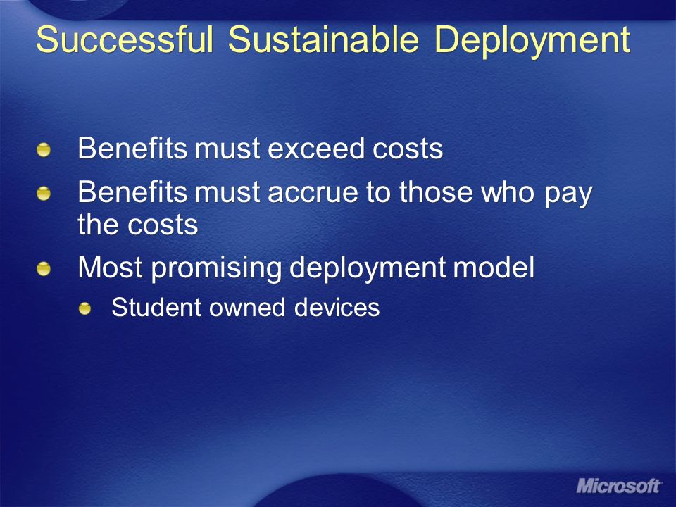 Successful Sustainable Deployment Benefits must exceed costs Benefits must accrue to those who pay the costs Most promising deployment model Student owned devices Benefits must exceed costs Benefits must accrue to those who pay the costs Most promising deployment model Student owned devices