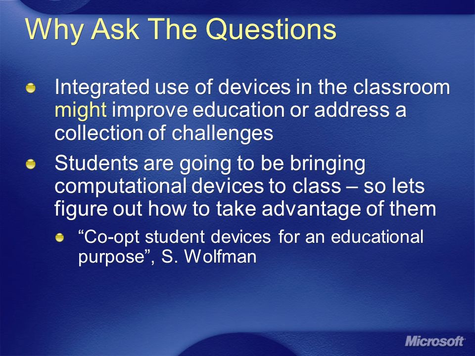 Why Ask The Questions Integrated use of devices in the classroom might improve education or address a collection of challenges Students are going to be bringing computational devices to class – so lets figure out how to take advantage of them Co-opt student devices for an educational purpose, S.
