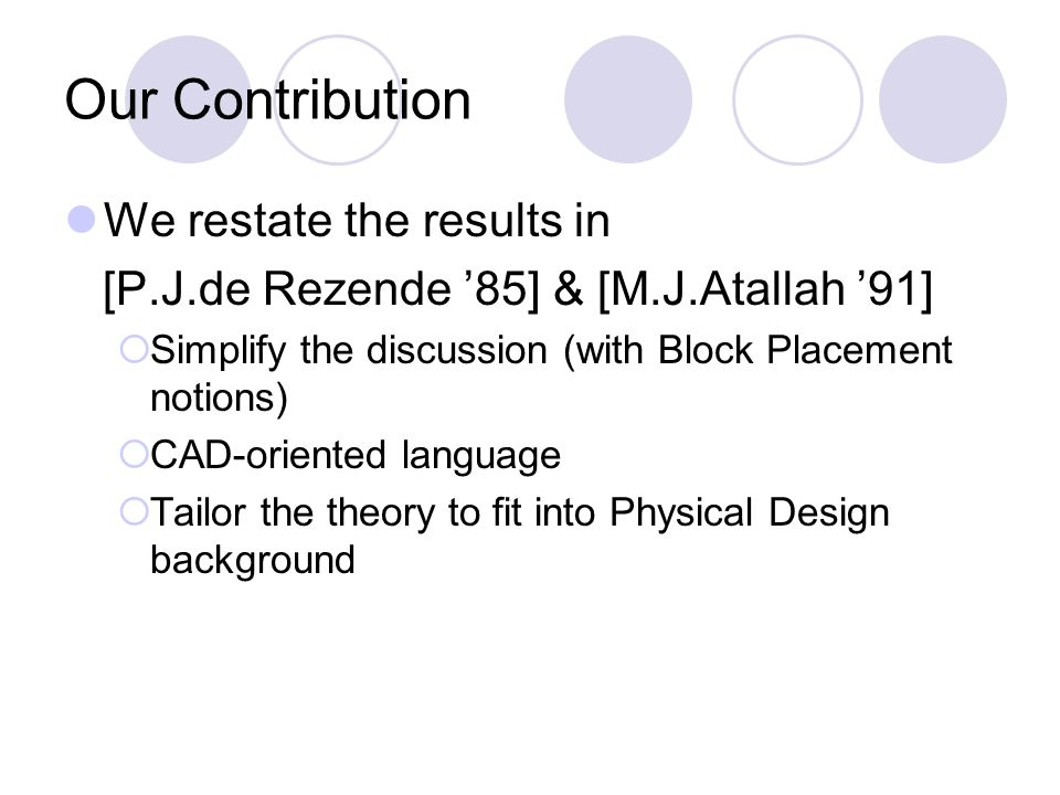 Our Contribution We restate the results in [P.J.de Rezende 85] & [M.J.Atallah 91] Simplify the discussion (with Block Placement notions) CAD-oriented language Tailor the theory to fit into Physical Design background