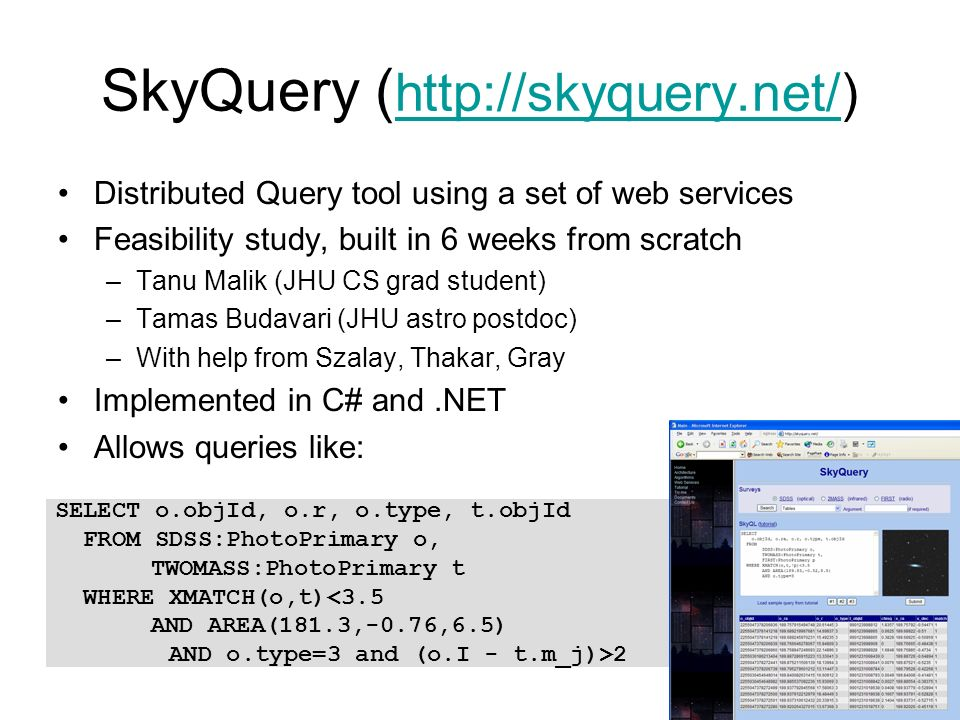 SkyQuery ( http://skyquery.net/) http://skyquery.net/ Distributed Query tool using a set of web services Feasibility study, built in 6 weeks from scratch –Tanu Malik (JHU CS grad student) –Tamas Budavari (JHU astro postdoc) –With help from Szalay, Thakar, Gray Implemented in C# and.NET Allows queries like: SELECT o.objId, o.r, o.type, t.objId FROM SDSS:PhotoPrimary o, TWOMASS:PhotoPrimary t WHERE XMATCH(o,t)<3.5 AND AREA(181.3,-0.76,6.5) AND o.type=3 and (o.I - t.m_j)>2