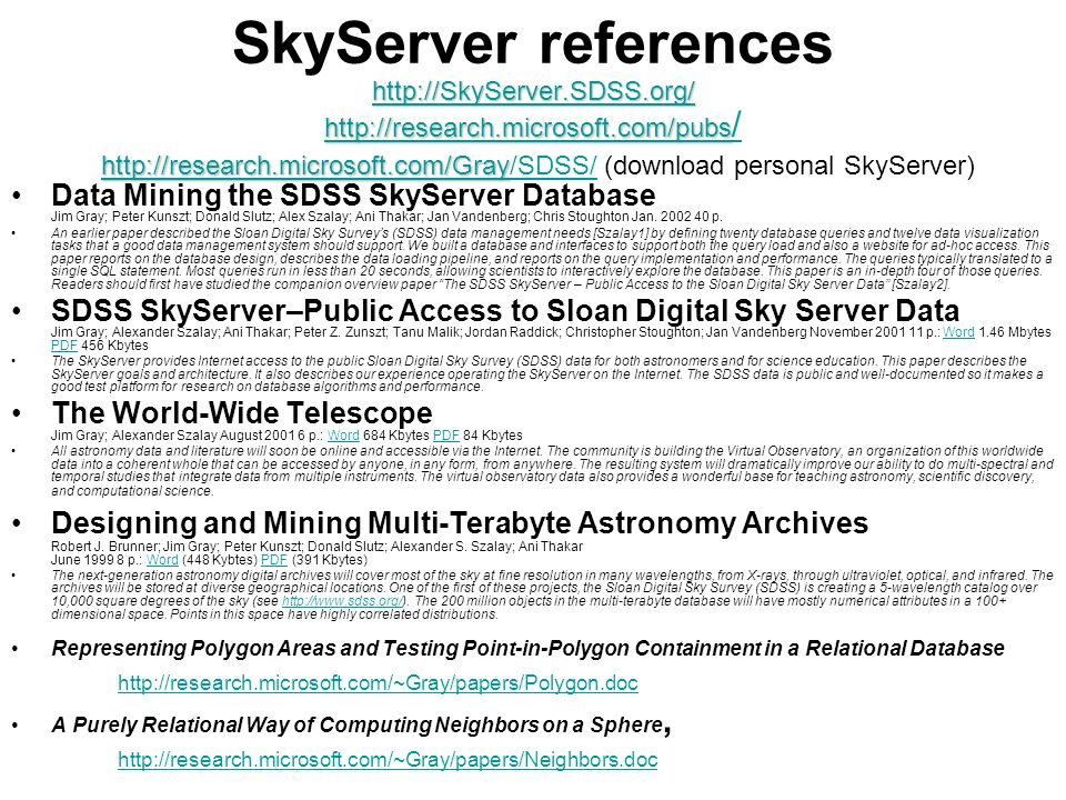 http://SkyServer.SDSS.org/ http://research.microsoft.com/pubs http://research.microsoft.com/Gray http://SkyServer.SDSS.org/ http://research.microsoft.com/pubs http://research.microsoft.com/Gray SkyServer references http://SkyServer.SDSS.org/ http://research.microsoft.com/pubs / http://research.microsoft.com/Gray/SDSS/ (download personal SkyServer) http://SkyServer.SDSS.org/ http://research.microsoft.com/pubs / http://research.microsoft.com/Gray/SDSS/ Data Mining the SDSS SkyServer Database Jim Gray; Peter Kunszt; Donald Slutz; Alex Szalay; Ani Thakar; Jan Vandenberg; Chris Stoughton Jan.
