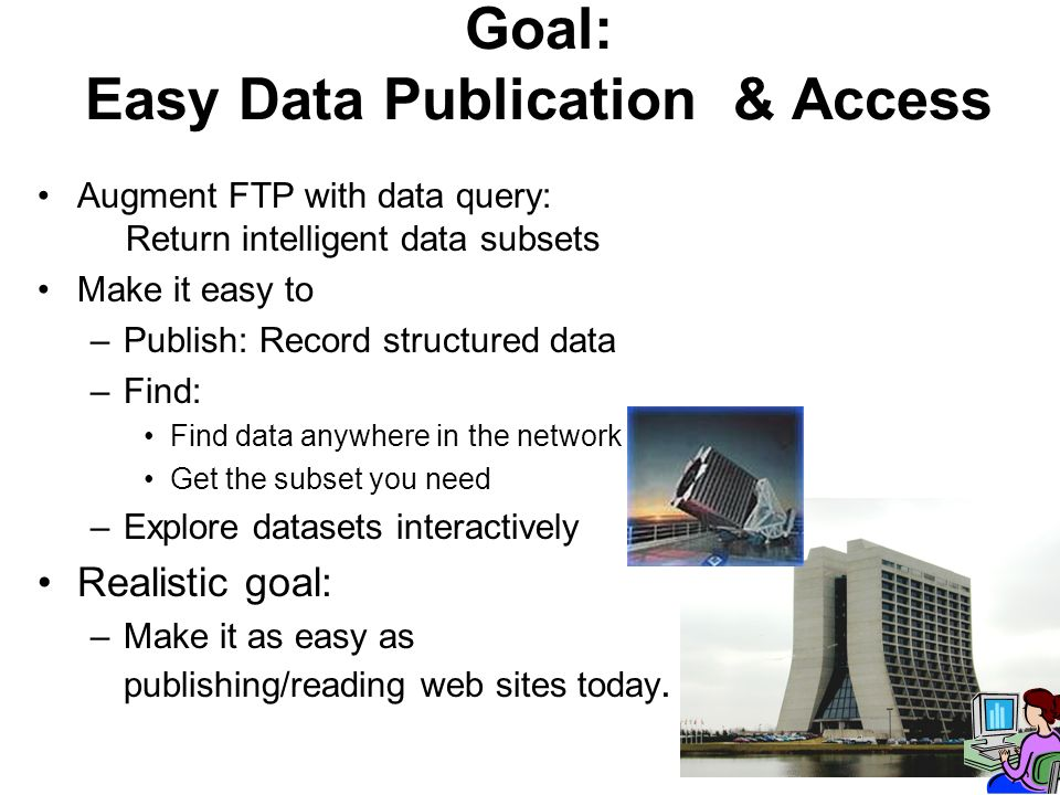Goal: Easy Data Publication & Access Augment FTP with data query: Return intelligent data subsets Make it easy to –Publish: Record structured data –Find: Find data anywhere in the network Get the subset you need –Explore datasets interactively Realistic goal: –Make it as easy as publishing/reading web sites today.