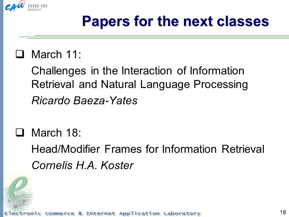 16 Papers for the next classes March 11: Challenges in the Interaction of Information Retrieval and Natural Language Processing Ricardo Baeza-Yates March 18: Head/Modifier Frames for Information Retrieval Cornelis H.A.