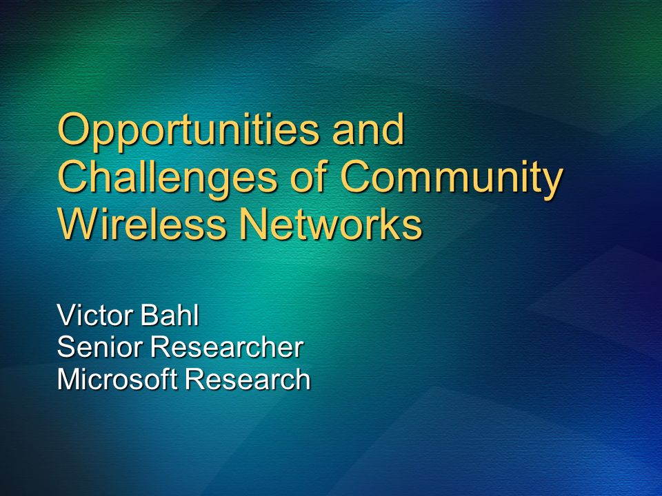 Opportunities and Challenges of Community Wireless Networks Victor Bahl Senior Researcher Microsoft Research