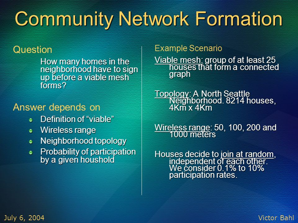 Victor Bahl July 6, 2004 Community Network Formation Question How many homes in the neighborhood have to sign up before a viable mesh forms? How many