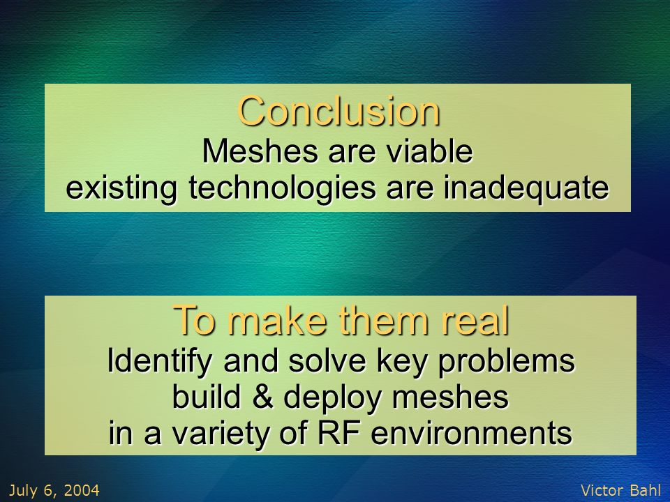 Victor Bahl July 6, 2004 To make them real Identify and solve key problems build & deploy meshes in a variety of RF environments Conclusion Meshes are