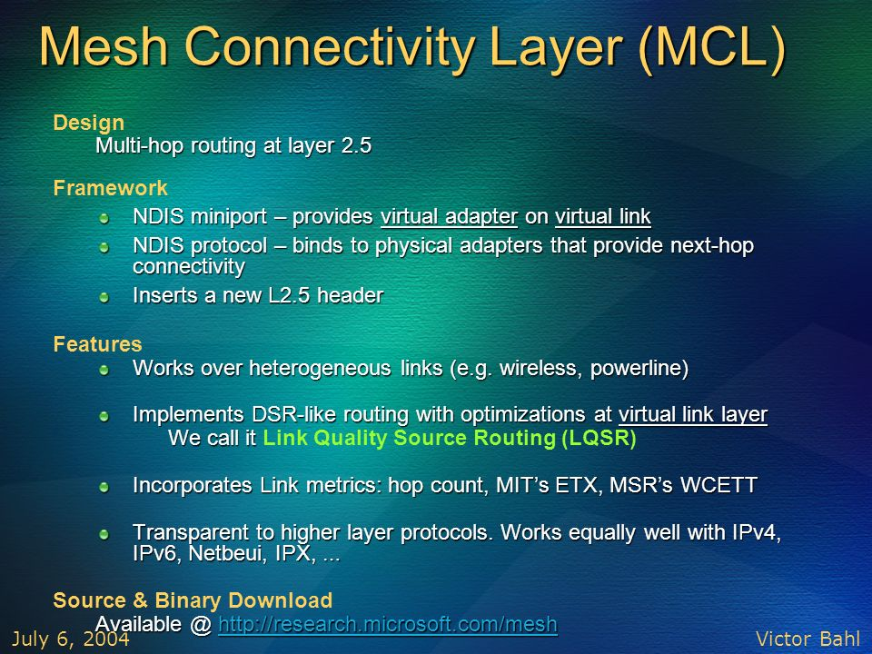 Victor Bahl July 6, 2004 Mesh Connectivity Layer (MCL) Design Multi-hop routing at layer 2.5 Framework NDIS miniport – provides virtual adapter on vir