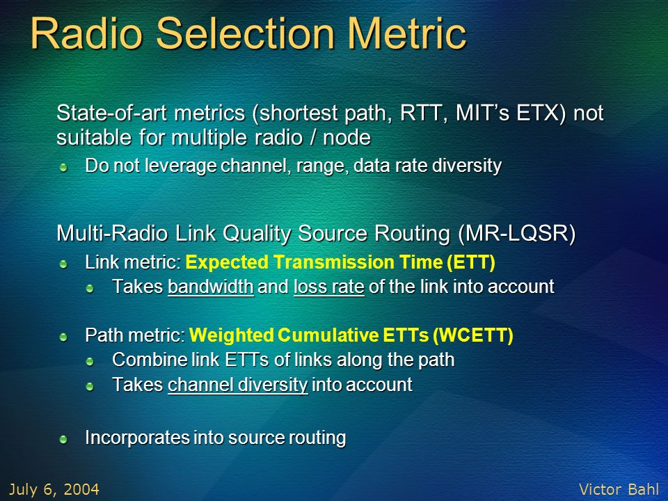 Victor Bahl July 6, 2004 Radio Selection Metric State-of-art metrics (shortest path, RTT, MITs ETX) not suitable for multiple radio / node State-of-ar