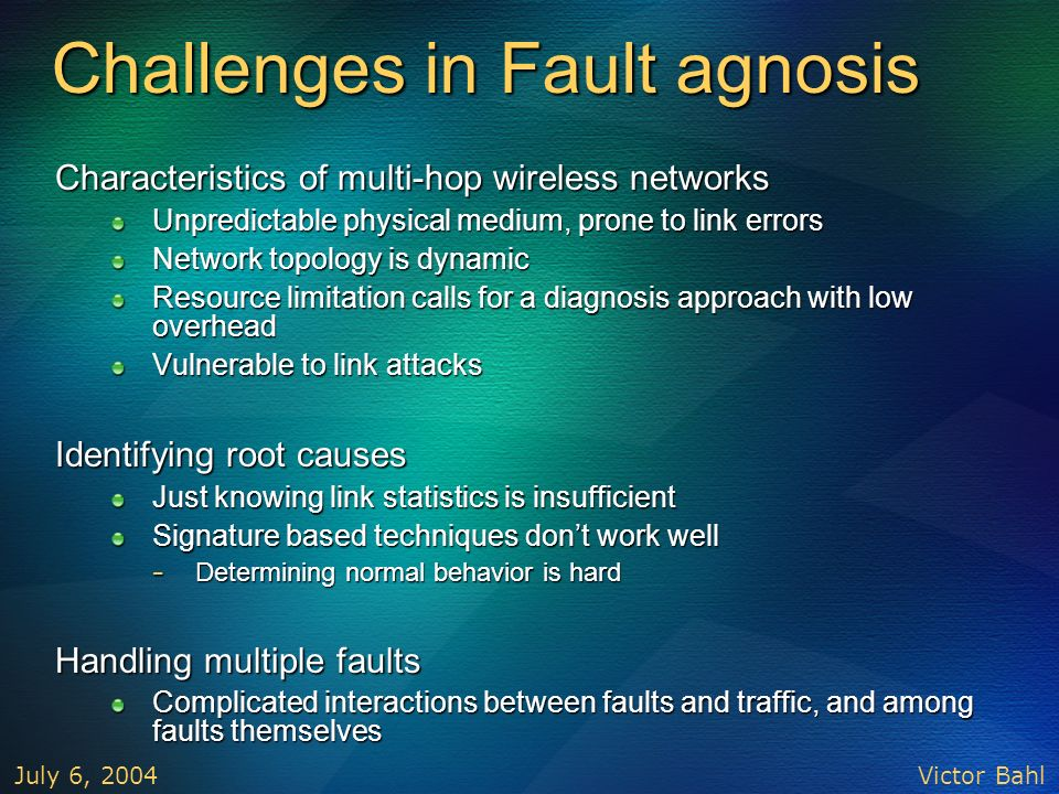 Victor Bahl July 6, 2004 Challenges in Fault agnosis Characteristics of multi-hop wireless networks Unpredictable physical medium, prone to link error