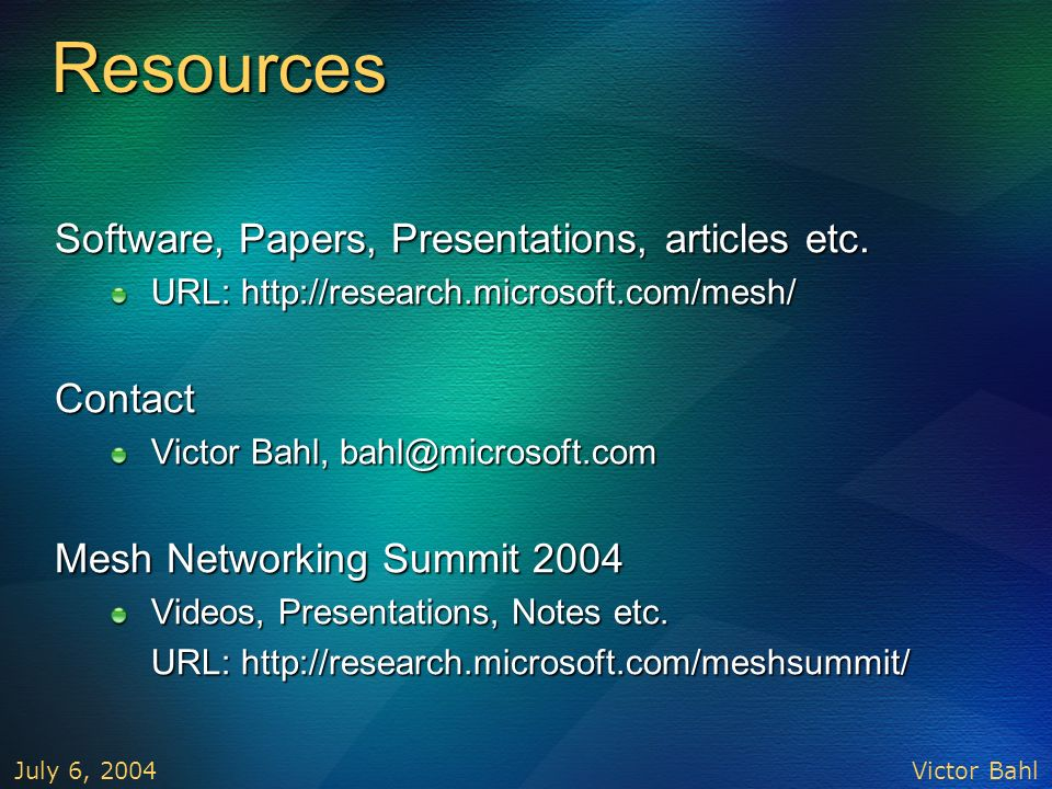 Victor Bahl July 6, 2004 Resources Software, Papers, Presentations, articles etc. URL: http://research.microsoft.com/mesh/ Contact Victor Bahl, bahl@m
