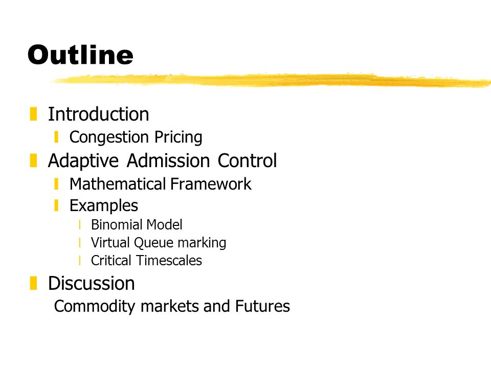 Outline zIntroduction yCongestion Pricing zAdaptive Admission Control yMathematical Framework yExamples xBinomial Model xVirtual Queue marking xCritical Timescales zDiscussion Commodity markets and Futures