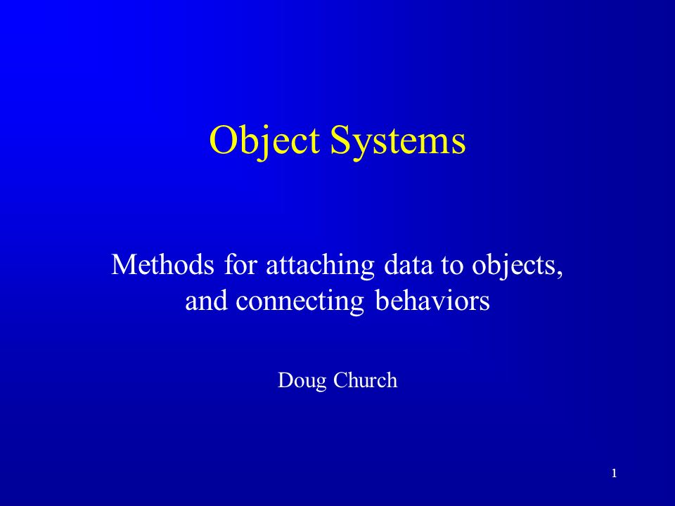 1 Object Systems Methods for attaching data to objects, and connecting behaviors Doug Church