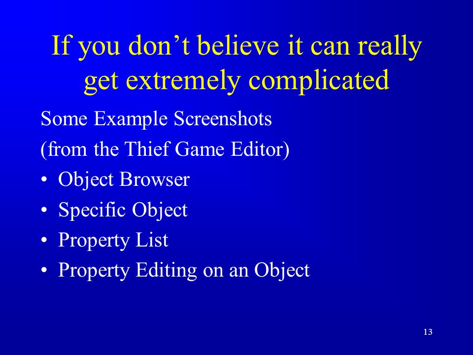 13 If you dont believe it can really get extremely complicated Some Example Screenshots (from the Thief Game Editor) Object Browser Specific Object Property List Property Editing on an Object