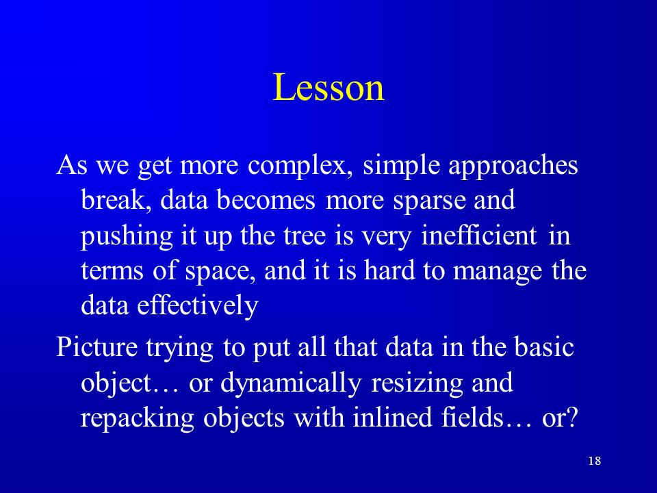 18 Lesson As we get more complex, simple approaches break, data becomes more sparse and pushing it up the tree is very inefficient in terms of space, and it is hard to manage the data effectively Picture trying to put all that data in the basic object… or dynamically resizing and repacking objects with inlined fields… or