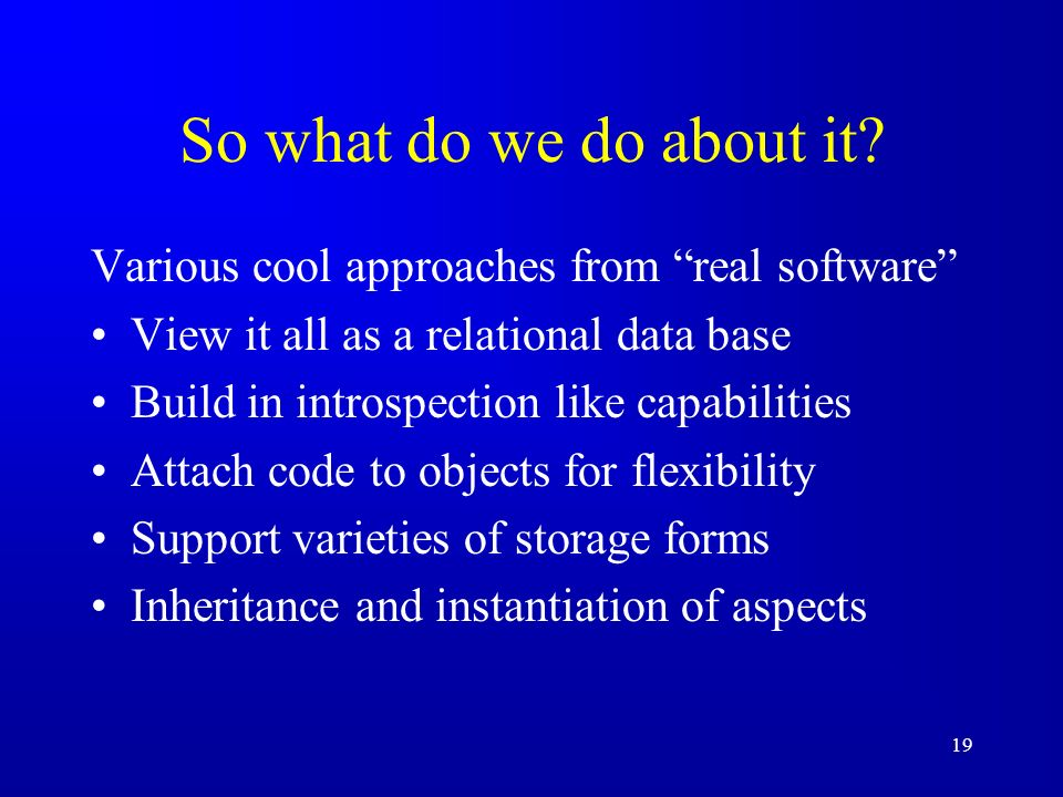 19 So what do we do about it? Various cool approaches from real software View it all as a relational data base Build in introspection like capabilitie