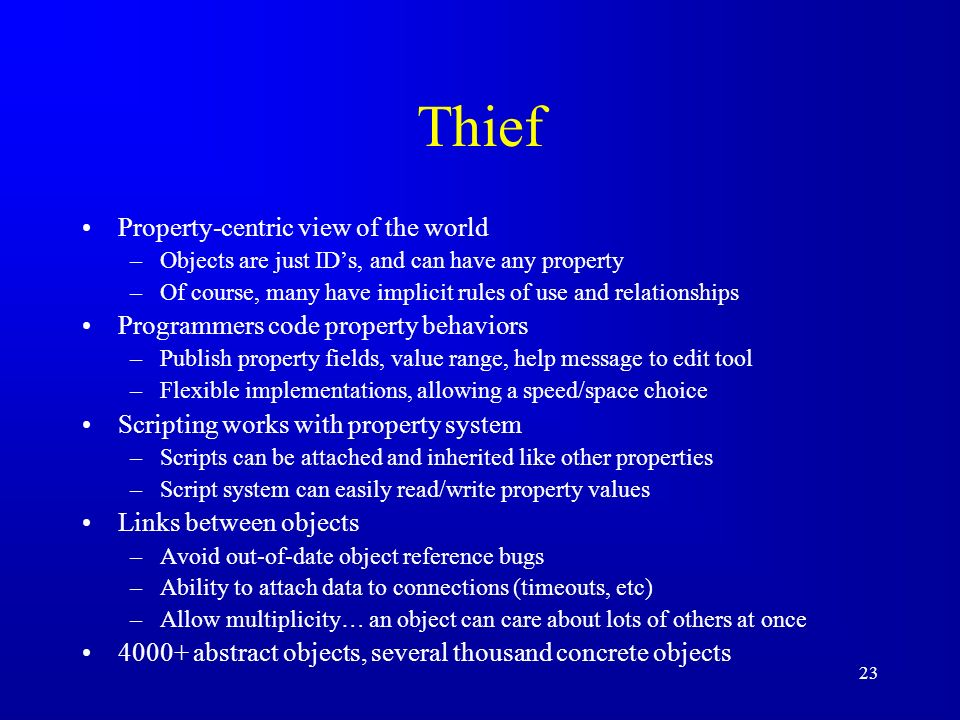 23 Thief Property-centric view of the world –Objects are just IDs, and can have any property –Of course, many have implicit rules of use and relationships Programmers code property behaviors –Publish property fields, value range, help message to edit tool –Flexible implementations, allowing a speed/space choice Scripting works with property system –Scripts can be attached and inherited like other properties –Script system can easily read/write property values Links between objects –Avoid out-of-date object reference bugs –Ability to attach data to connections (timeouts, etc) –Allow multiplicity… an object can care about lots of others at once 4000+ abstract objects, several thousand concrete objects