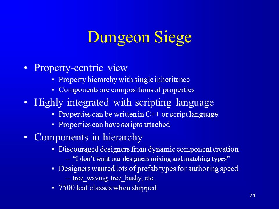24 Dungeon Siege Property-centric view Property hierarchy with single inheritance Components are compositions of properties Highly integrated with scr