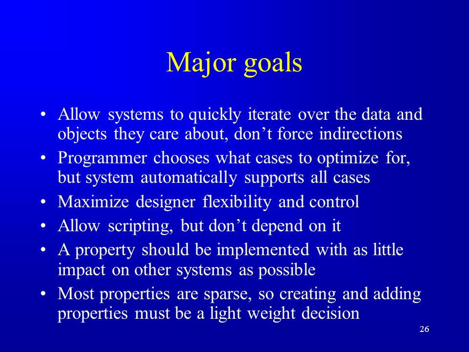 26 Major goals Allow systems to quickly iterate over the data and objects they care about, dont force indirections Programmer chooses what cases to optimize for, but system automatically supports all cases Maximize designer flexibility and control Allow scripting, but dont depend on it A property should be implemented with as little impact on other systems as possible Most properties are sparse, so creating and adding properties must be a light weight decision