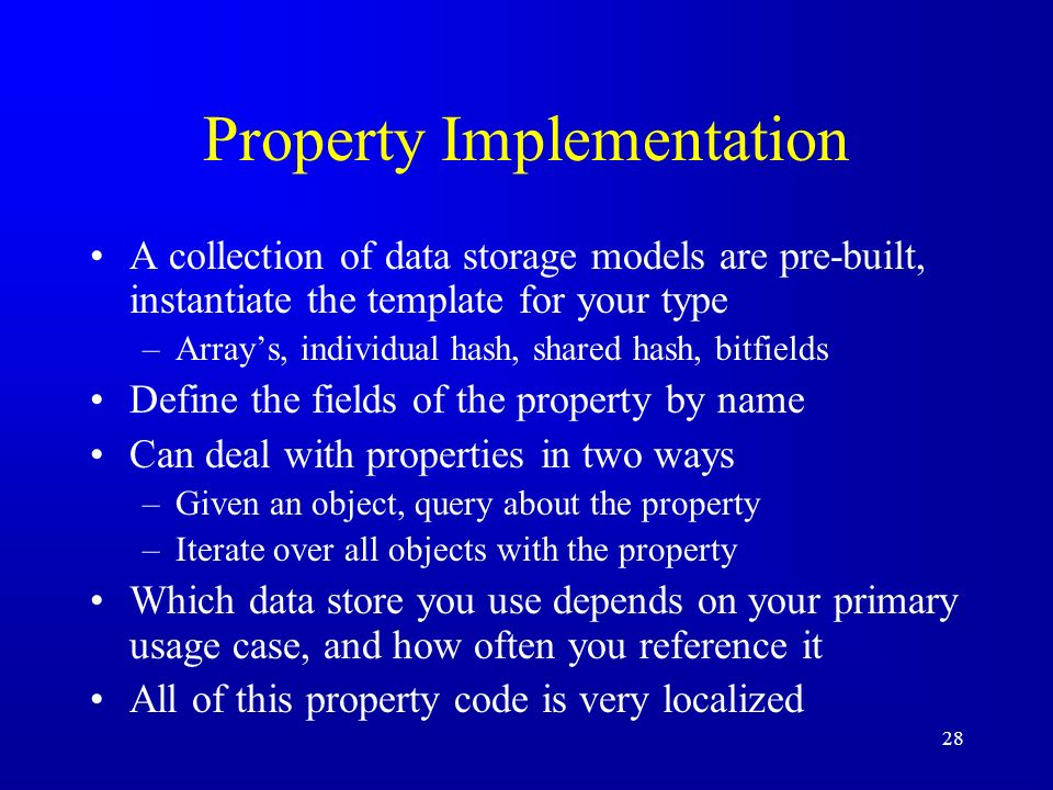 28 Property Implementation A collection of data storage models are pre-built, instantiate the template for your type –Arrays, individual hash, shared