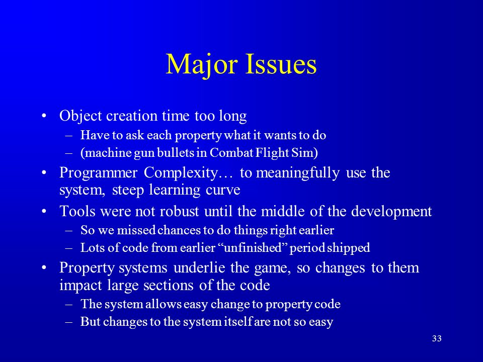 33 Major Issues Object creation time too long –Have to ask each property what it wants to do –(machine gun bullets in Combat Flight Sim) Programmer Complexity… to meaningfully use the system, steep learning curve Tools were not robust until the middle of the development –So we missed chances to do things right earlier –Lots of code from earlier unfinished period shipped Property systems underlie the game, so changes to them impact large sections of the code –The system allows easy change to property code –But changes to the system itself are not so easy