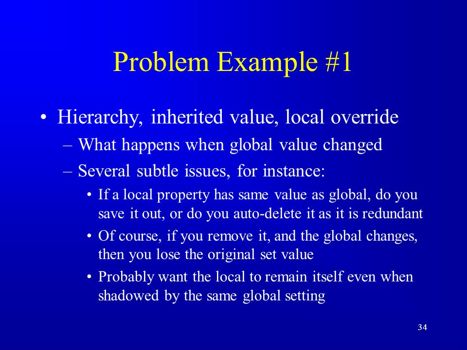 34 Problem Example #1 Hierarchy, inherited value, local override –What happens when global value changed –Several subtle issues, for instance: If a lo