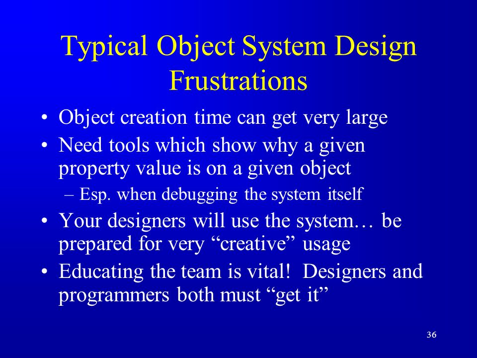 36 Typical Object System Design Frustrations Object creation time can get very large Need tools which show why a given property value is on a given object –Esp.