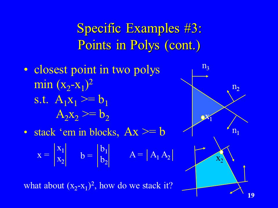 19 Specific Examples #3: Points in Polys (cont.) closest point in two polys min (x 2 -x 1 ) 2 s.t. A 1 x 1 >= b 1 A 2 x 2 >= b 2 stack em in blocks, A