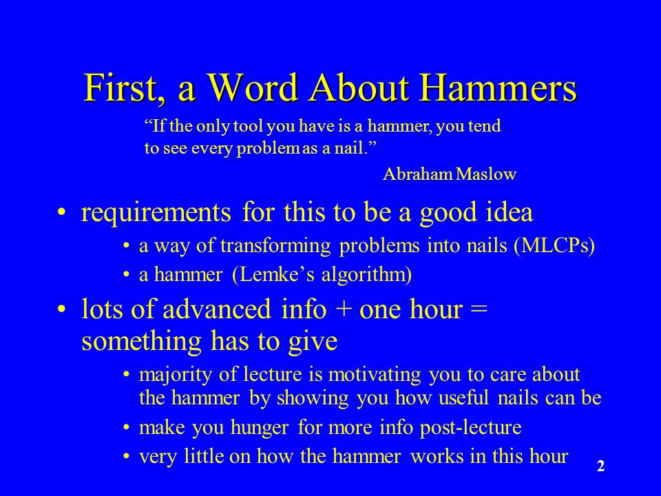 2 First, a Word About Hammers requirements for this to be a good idea a way of transforming problems into nails (MLCPs) a hammer (Lemkes algorithm) lo