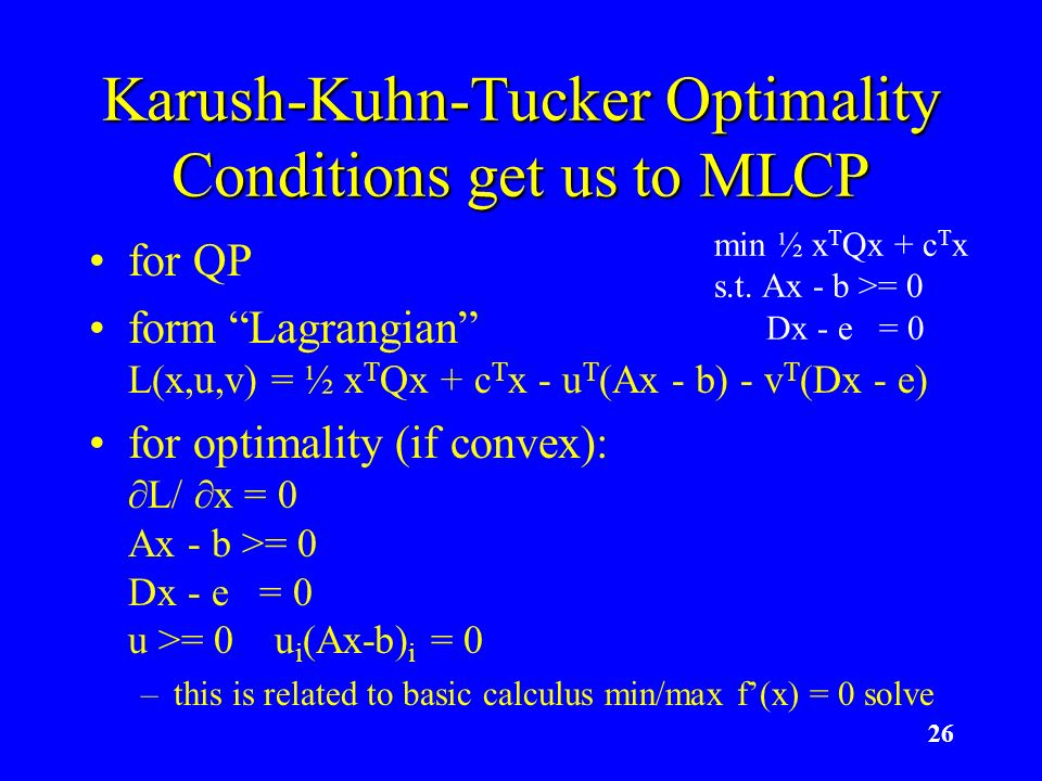 26 Karush-Kuhn-Tucker Optimality Conditions get us to MLCP for QP form Lagrangian L(x,u,v) = ½ x T Qx + c T x - u T (Ax - b) - v T (Dx - e) for optima