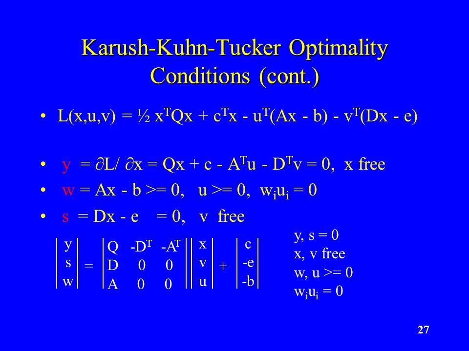 27 Karush-Kuhn-Tucker Optimality Conditions (cont.) L(x,u,v) = ½ x T Qx + c T x - u T (Ax - b) - v T (Dx - e) y = L/ x = Qx + c - A T u - D T v = 0, x free w = Ax - b >= 0, u >= 0, w i u i = 0 s = Dx - e = 0, v free xvuxvu Q -D T -A T D 0 0 A 0 0 = yswysw + c -e -b y, s = 0 x, v free w, u >= 0 w i u i = 0