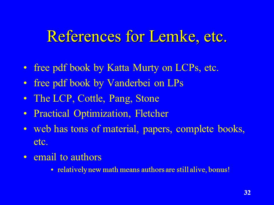 32 References for Lemke, etc. free pdf book by Katta Murty on LCPs, etc. free pdf book by Vanderbei on LPs The LCP, Cottle, Pang, Stone Practical Opti