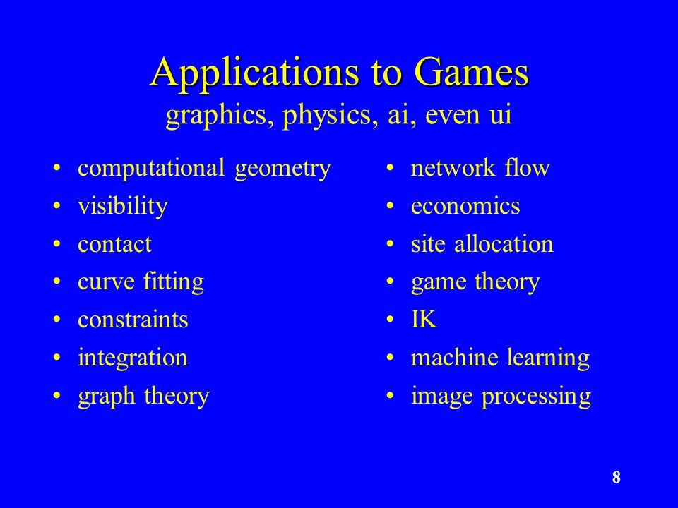 8 Applications to Games Applications to Games graphics, physics, ai, even ui computational geometry visibility contact curve fitting constraints integ