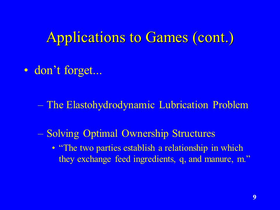 9 Applications to Games (cont.) dont forget... –The Elastohydrodynamic Lubrication Problem –Solving Optimal Ownership Structures The two parties estab