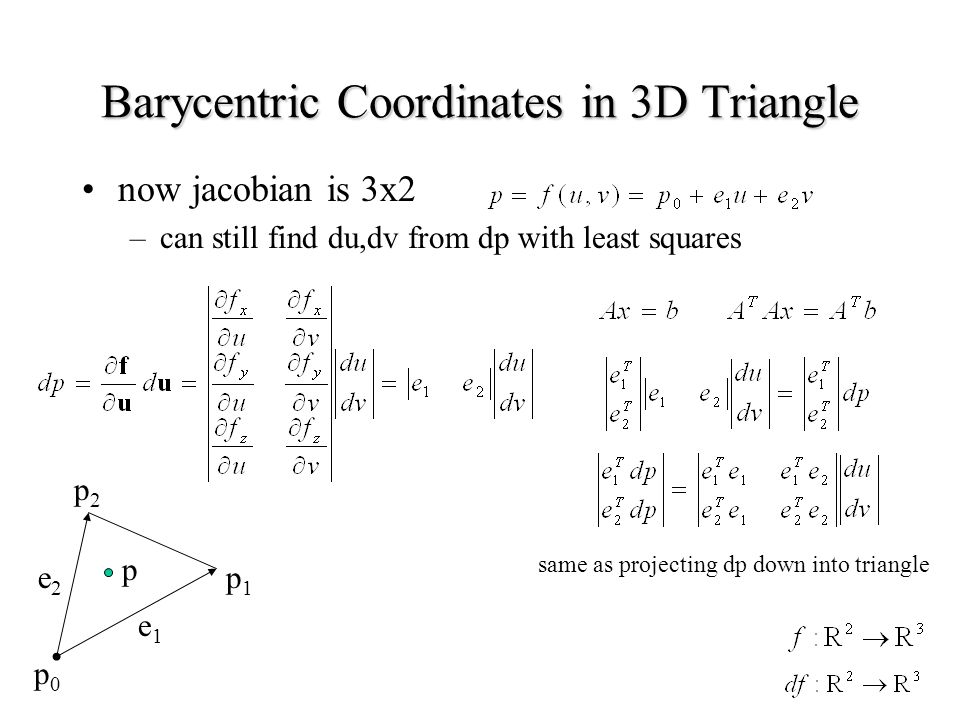 Barycentric Coordinates in 3D Triangle now jacobian is 3x2 –can still find du,dv from dp with least squares e1e1 e2e2 p0p0 p1p1 p2p2 p same as projecting dp down into triangle