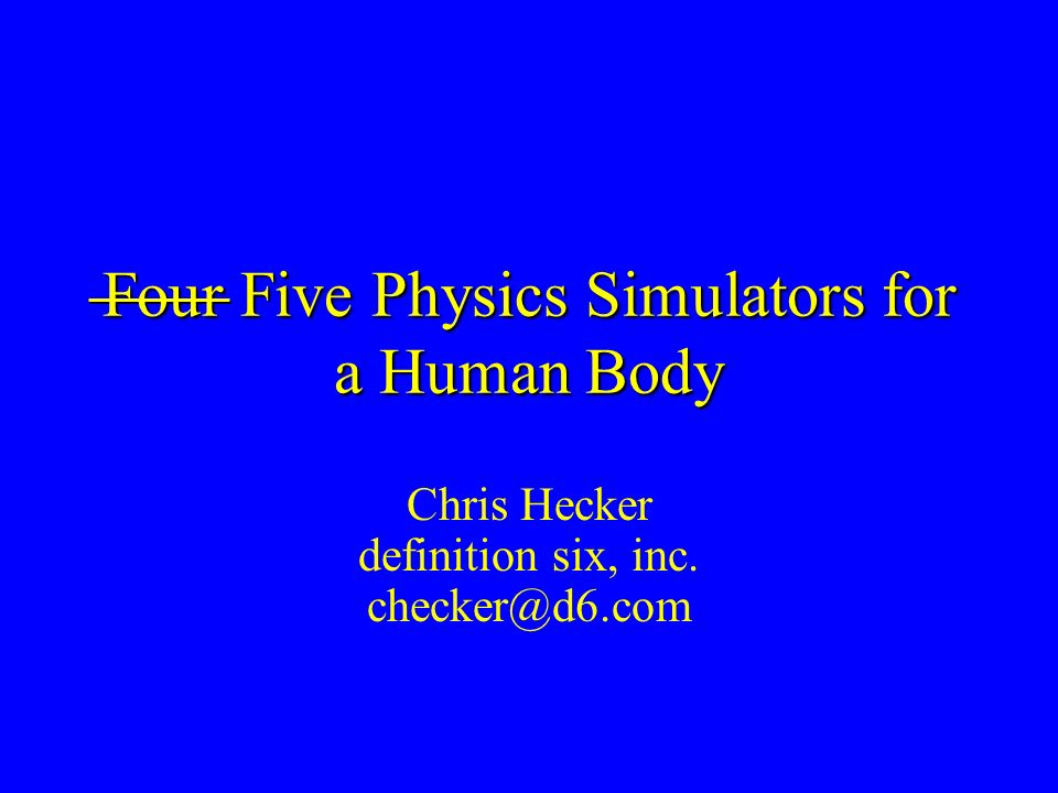 Four Five Physics Simulators for a Human Body Chris Hecker definition six, inc.