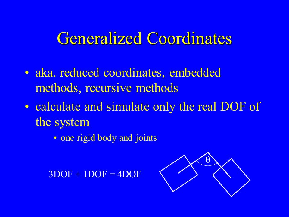 Generalized Coordinates aka. reduced coordinates, embedded methods, recursive methods calculate and simulate only the real DOF of the system one rigid