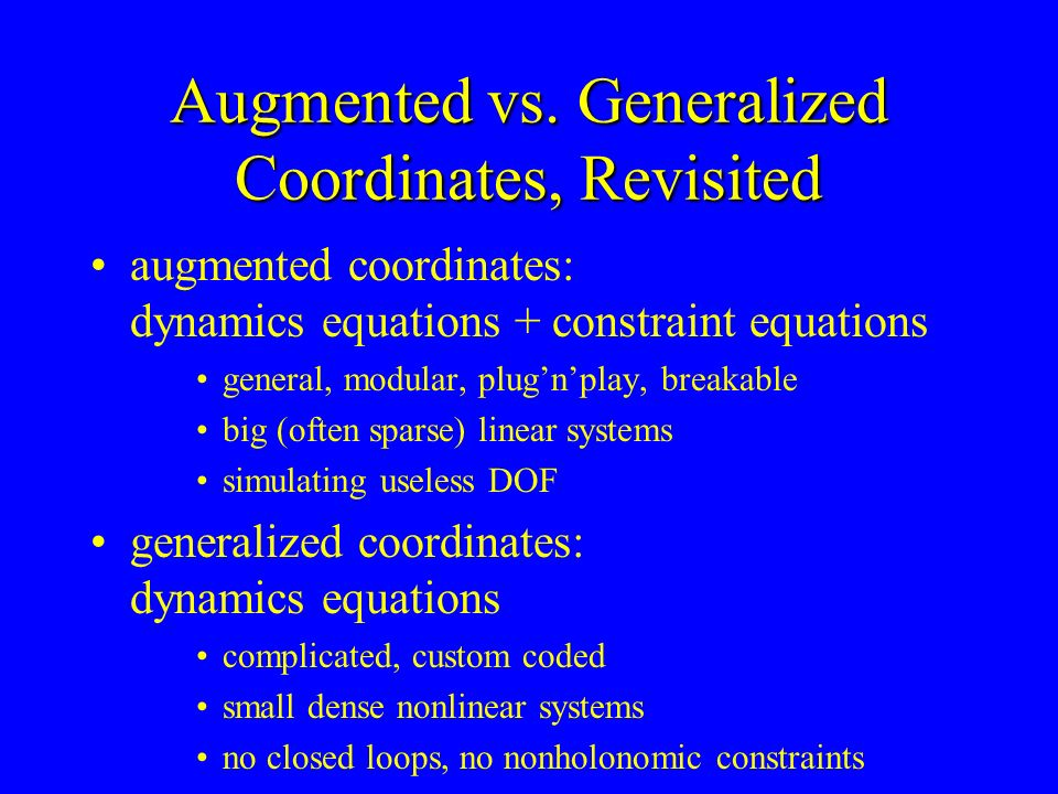 Augmented vs. Generalized Coordinates, Revisited augmented coordinates: dynamics equations + constraint equations general, modular, plugnplay, breakab
