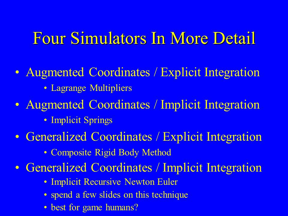Four Simulators In More Detail Augmented Coordinates / Explicit Integration Lagrange Multipliers Augmented Coordinates / Implicit Integration Implicit Springs Generalized Coordinates / Explicit Integration Composite Rigid Body Method Generalized Coordinates / Implicit Integration Implicit Recursive Newton Euler spend a few slides on this technique best for game humans