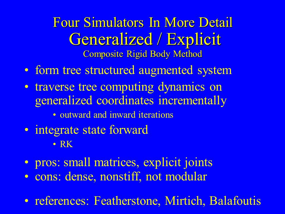 Four Simulators In More Detail Generalized / Explicit Composite Rigid Body Method form tree structured augmented system traverse tree computing dynami