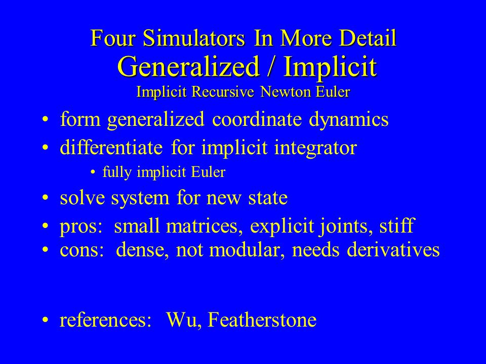 Four Simulators In More Detail Generalized / Implicit Implicit Recursive Newton Euler form generalized coordinate dynamics differentiate for implicit integrator fully implicit Euler solve system for new state pros: small matrices, explicit joints, stiff cons: dense, not modular, needs derivatives references: Wu, Featherstone