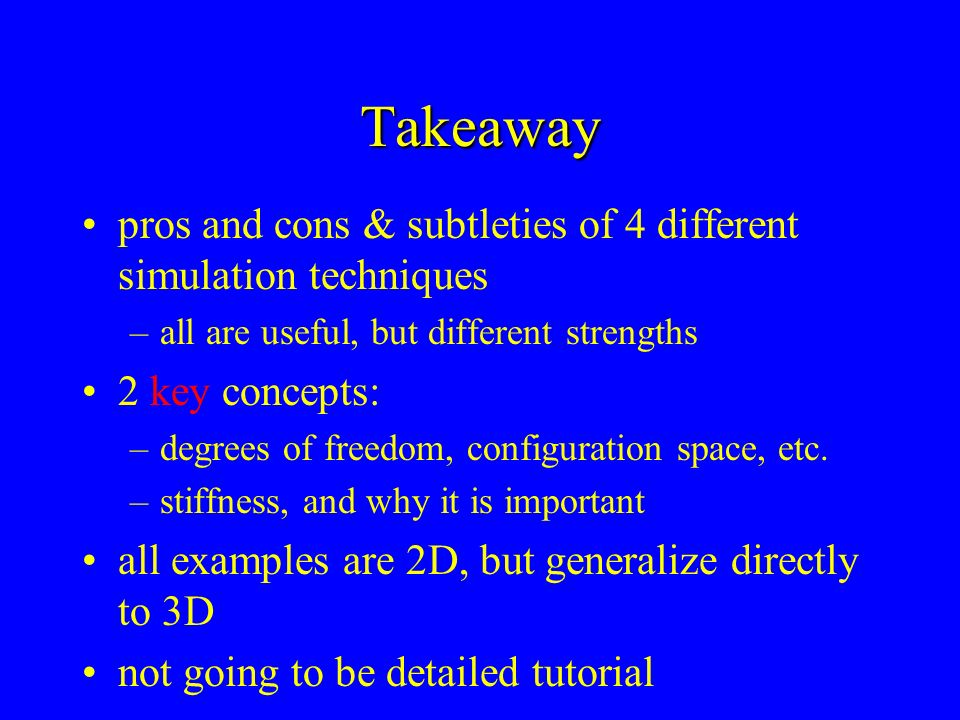 Takeaway pros and cons & subtleties of 4 different simulation techniques –all are useful, but different strengths 2 key concepts: –degrees of freedom,