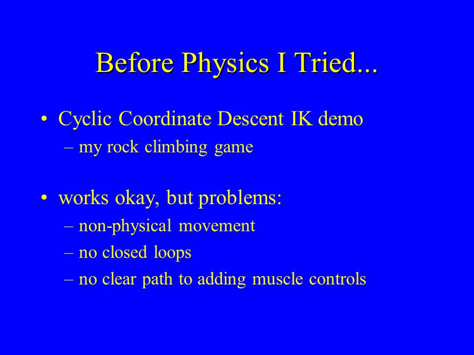 Before Physics I Tried... Cyclic Coordinate Descent IK demo –my rock climbing game works okay, but problems: –non-physical movement –no closed loops –