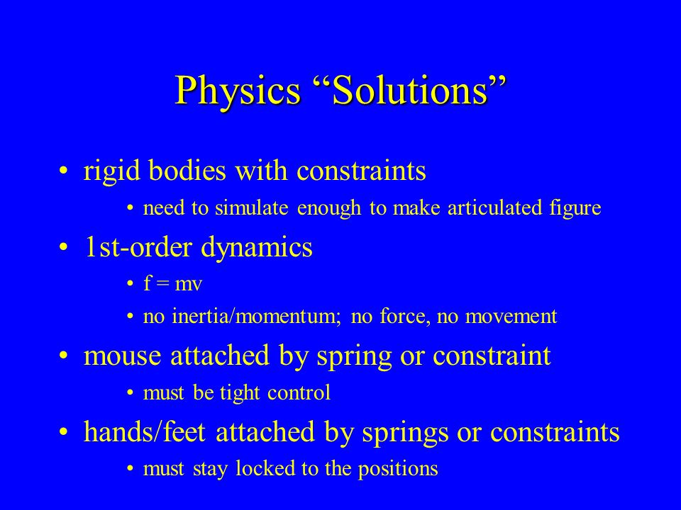 Physics Solutions rigid bodies with constraints need to simulate enough to make articulated figure 1st-order dynamics f = mv no inertia/momentum; no f