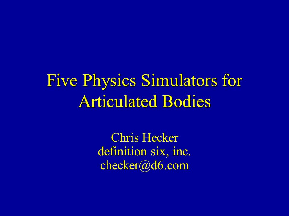Five Physics Simulators for Articulated Bodies Chris Hecker definition six, inc. checker@d6.com