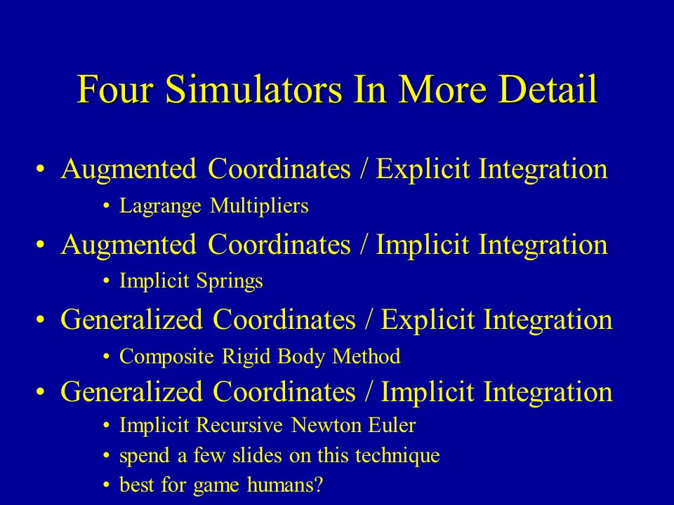Four Simulators In More Detail Augmented Coordinates / Explicit Integration Lagrange Multipliers Augmented Coordinates / Implicit Integration Implicit Springs Generalized Coordinates / Explicit Integration Composite Rigid Body Method Generalized Coordinates / Implicit Integration Implicit Recursive Newton Euler spend a few slides on this technique best for game humans?