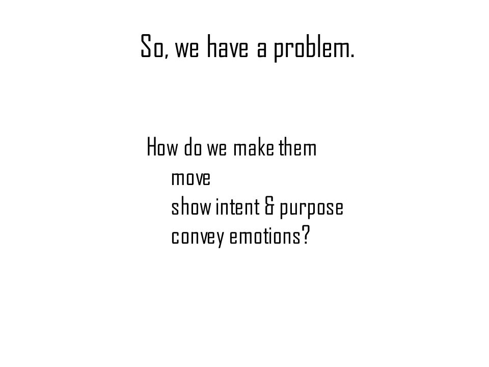 So, we have a problem. How do we make them move show intent & purpose convey emotions?