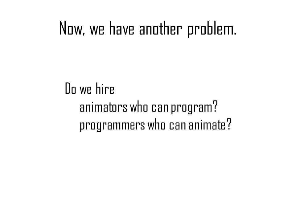 Now, we have another problem. Do we hire animators who can program? programmers who can animate?