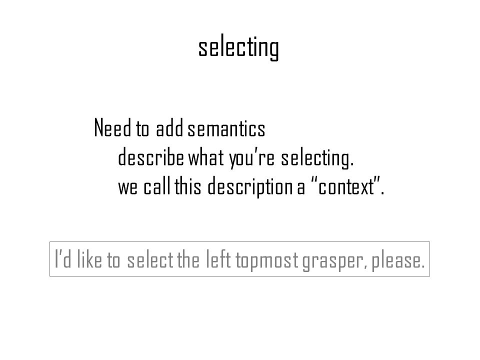 selecting Need to add semantics describe what youre selecting. we call this description a context. Id like to select the left topmost grasper, please.