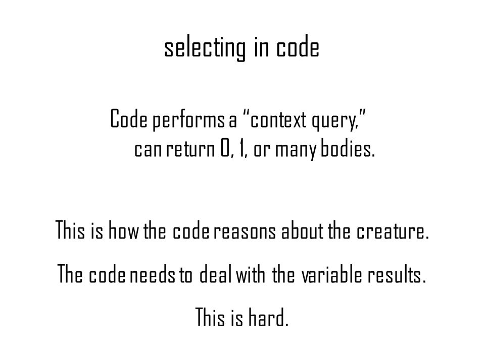 selecting in code This is how the code reasons about the creature. The code needs to deal with the variable results. This is hard. Code performs a con